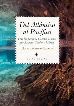 """""""Del Atlántico al Pacífico"""", libro de Eloísa Gómez-Lucena. Tras los pasos de Cabeza de Vaca por Estados Unidos y México"""