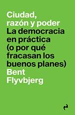 """""""Ciudad, razón y poder. La democracia en práctica(o por qué fracasan los buenos planes)"""", Libro de Bent Flyvbjerg"""