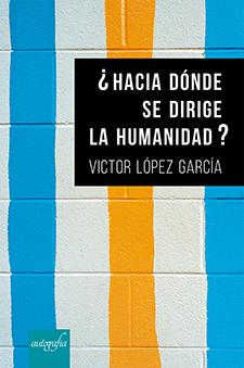 ¿Hacia dónde se dirige la humanidad?, de Victor López García